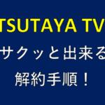 私がTSUTAYA TVの無料お試し期間中に解約した全手順!